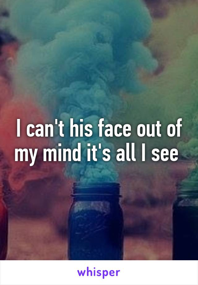 I can't his face out of my mind it's all I see