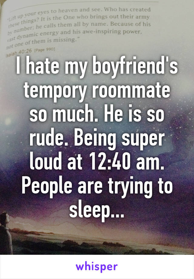 I hate my boyfriend's tempory roommate so much. He is so rude. Being super loud at 12:40 am. People are trying to sleep...