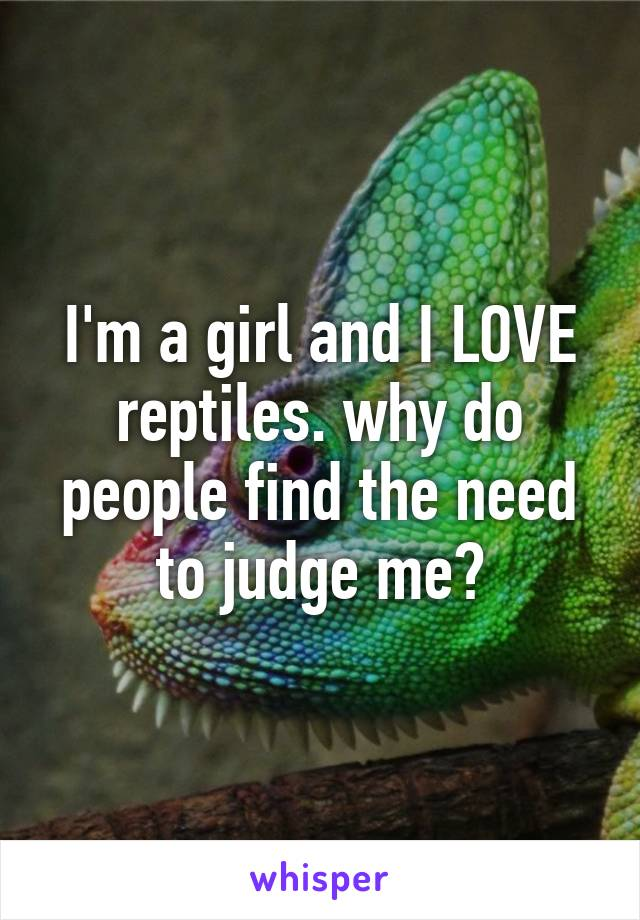 I'm a girl and I LOVE reptiles. why do people find the need to judge me?