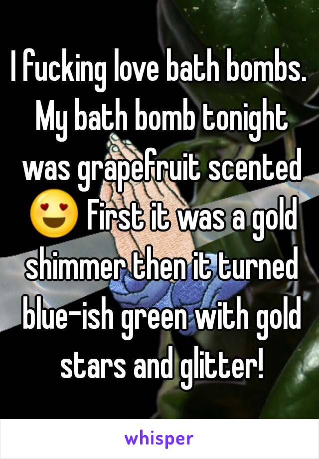 I fucking love bath bombs. My bath bomb tonight was grapefruit scented 😍 First it was a gold shimmer then it turned blue-ish green with gold stars and glitter!