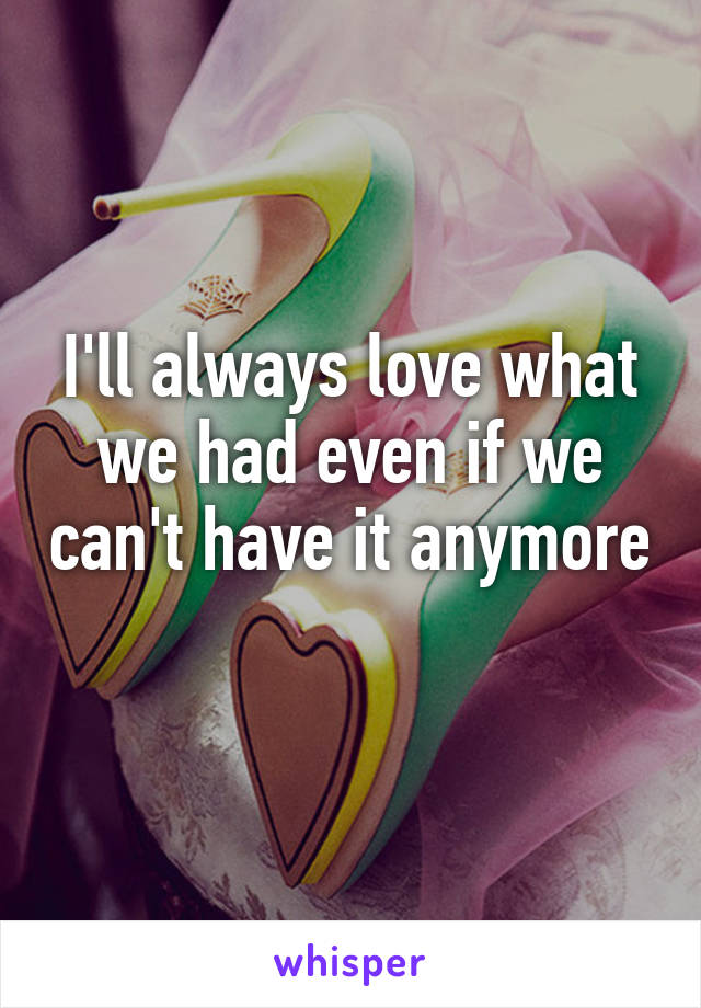 I'll always love what we had even if we can't have it anymore