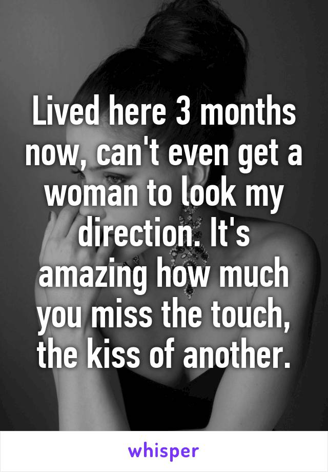 Lived here 3 months now, can't even get a woman to look my direction. It's amazing how much you miss the touch, the kiss of another.
