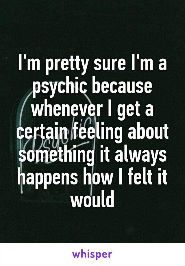 I'm pretty sure I'm a psychic because whenever I get a certain feeling about something it always happens how I felt it would