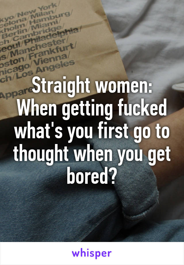 Straight women: When getting fucked what's you first go to thought when you get bored?