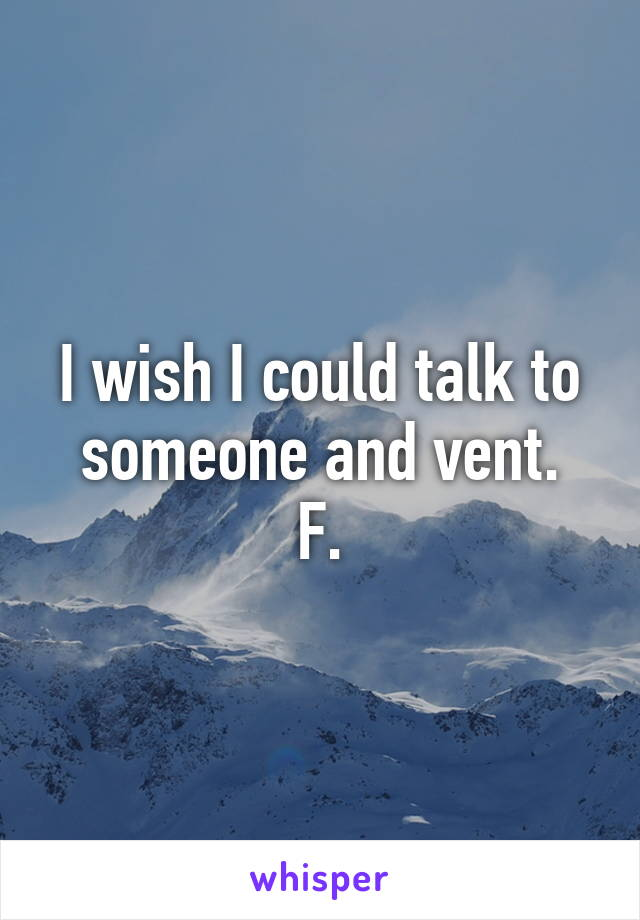I wish I could talk to someone and vent. F.