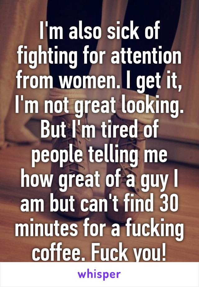 I'm also sick of fighting for attention from women. I get it, I'm not great looking. But I'm tired of people telling me how great of a guy I am but can't find 30 minutes for a fucking coffee. Fuck you!