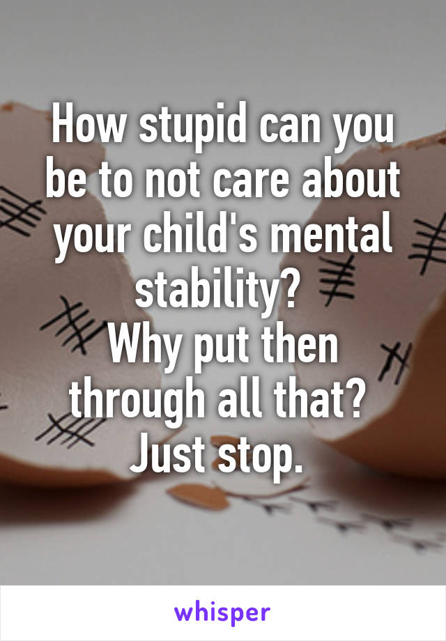 How stupid can you be to not care about your child's mental stability?  Why put then through all that?  Just stop.