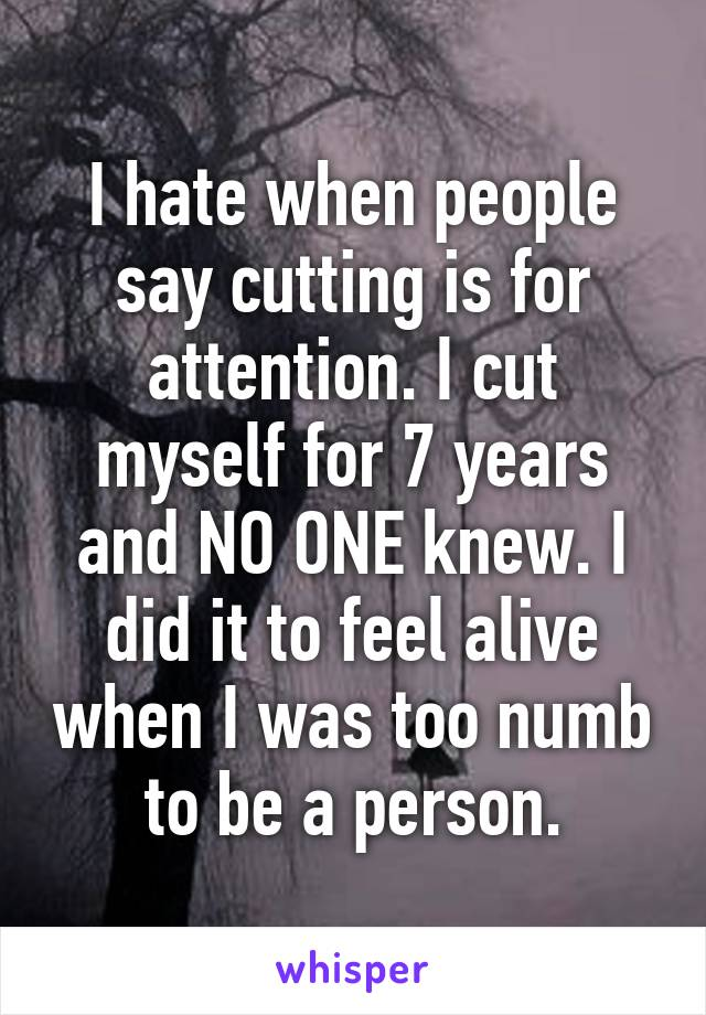 I hate when people say cutting is for attention. I cut myself for 7 years and NO ONE knew. I did it to feel alive when I was too numb to be a person.