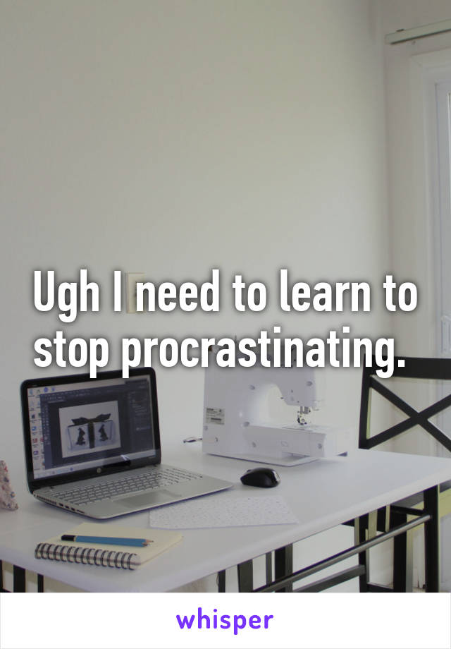 Ugh I need to learn to stop procrastinating.