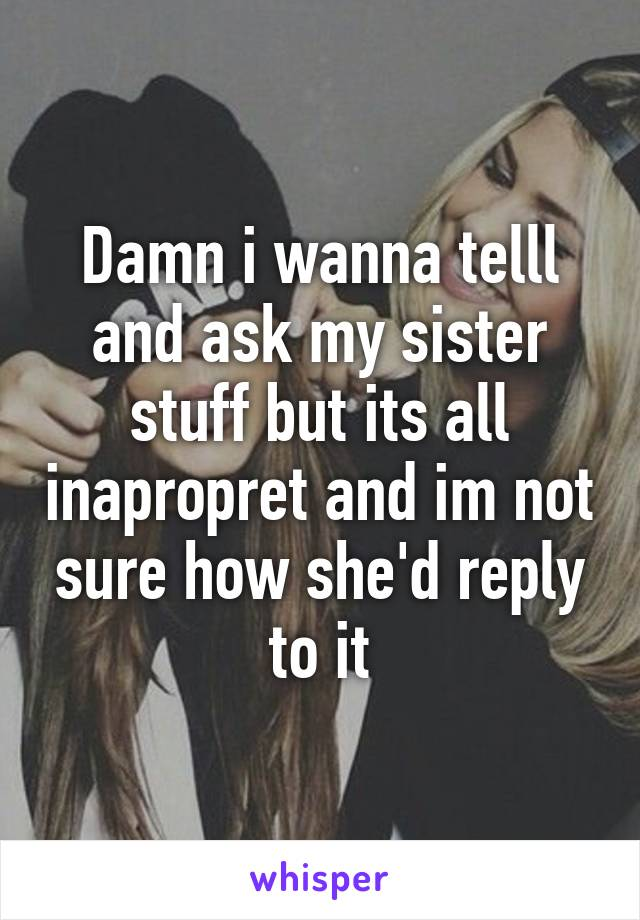 Damn i wanna telll and ask my sister stuff but its all inapropret and im not sure how she'd reply to it