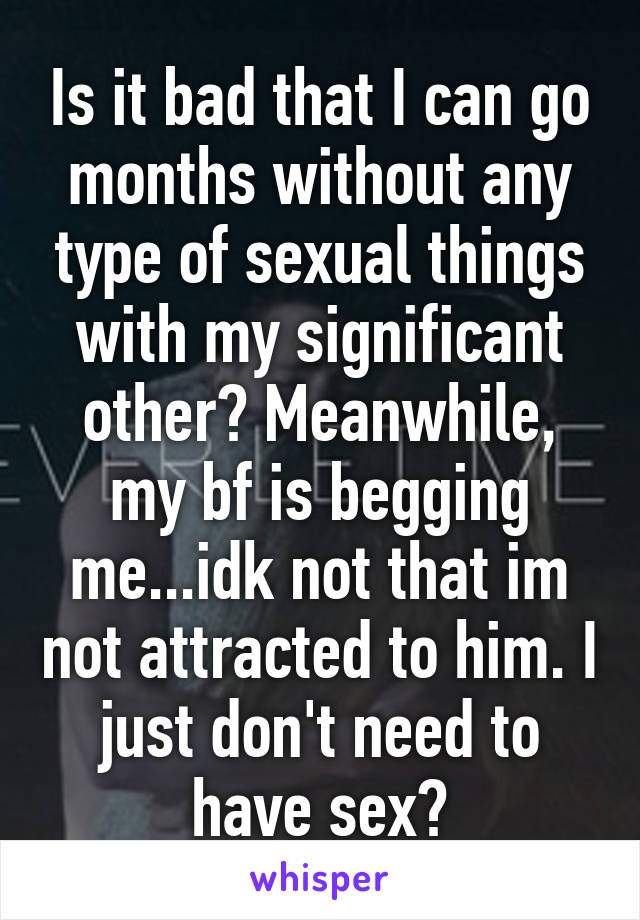 Is it bad that I can go months without any type of sexual things with my significant other? Meanwhile, my bf is begging me...idk not that im not attracted to him. I just don't need to have sex?