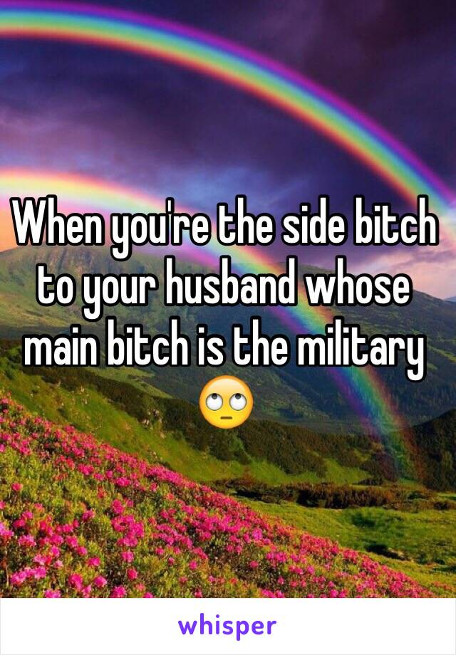 When you're the side bitch to your husband whose main bitch is the military 🙄