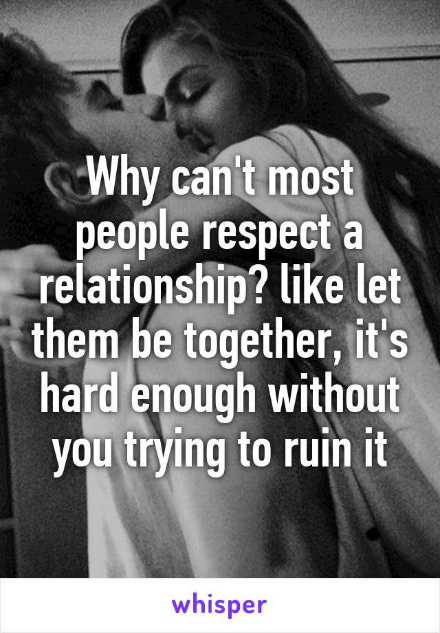 Why can't most people respect a relationship? like let them be together, it's hard enough without you trying to ruin it