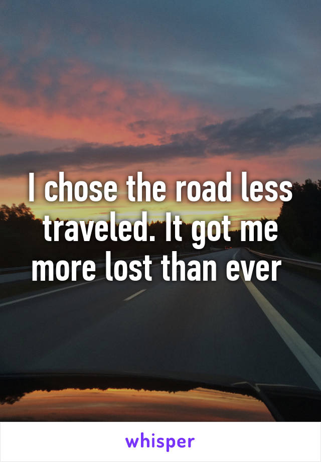 I chose the road less traveled. It got me more lost than ever