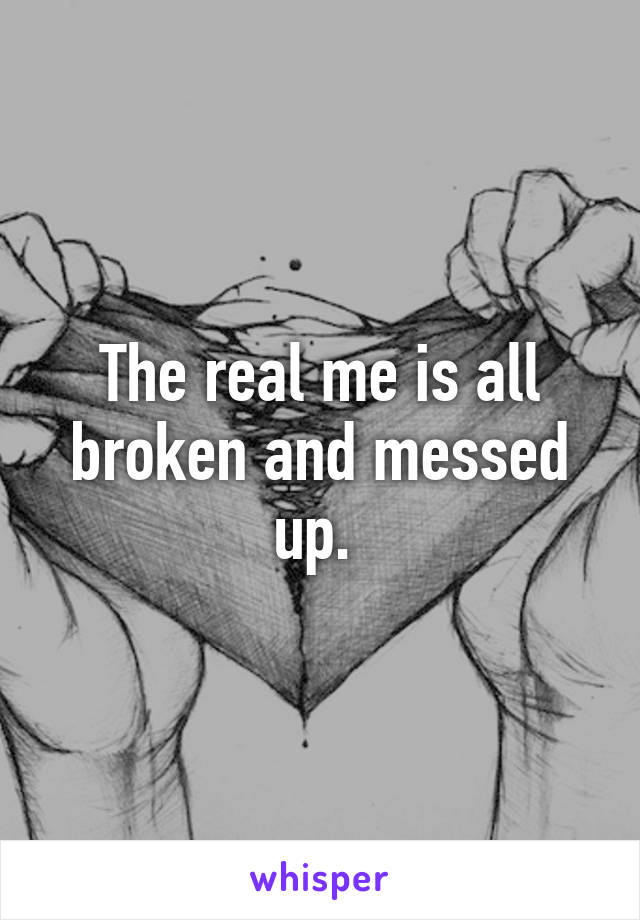 The real me is all broken and messed up.