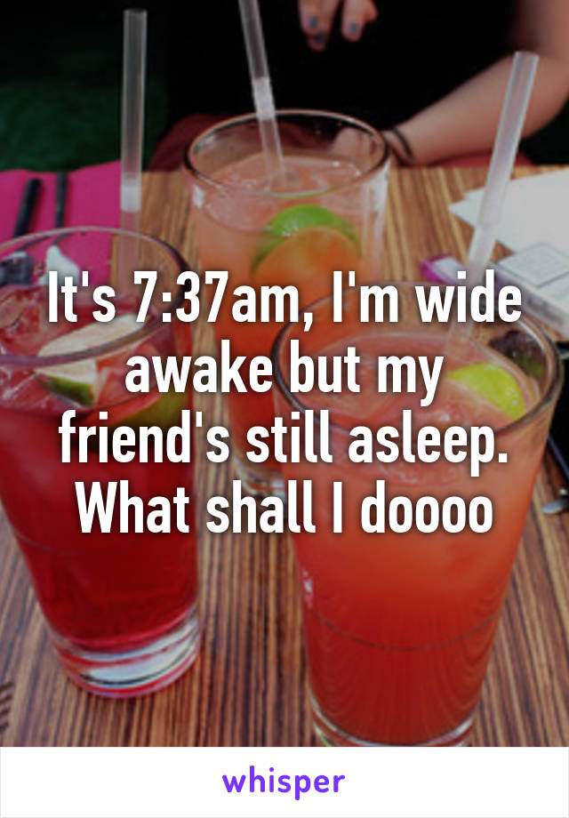 It's 7:37am, I'm wide awake but my friend's still asleep. What shall I doooo