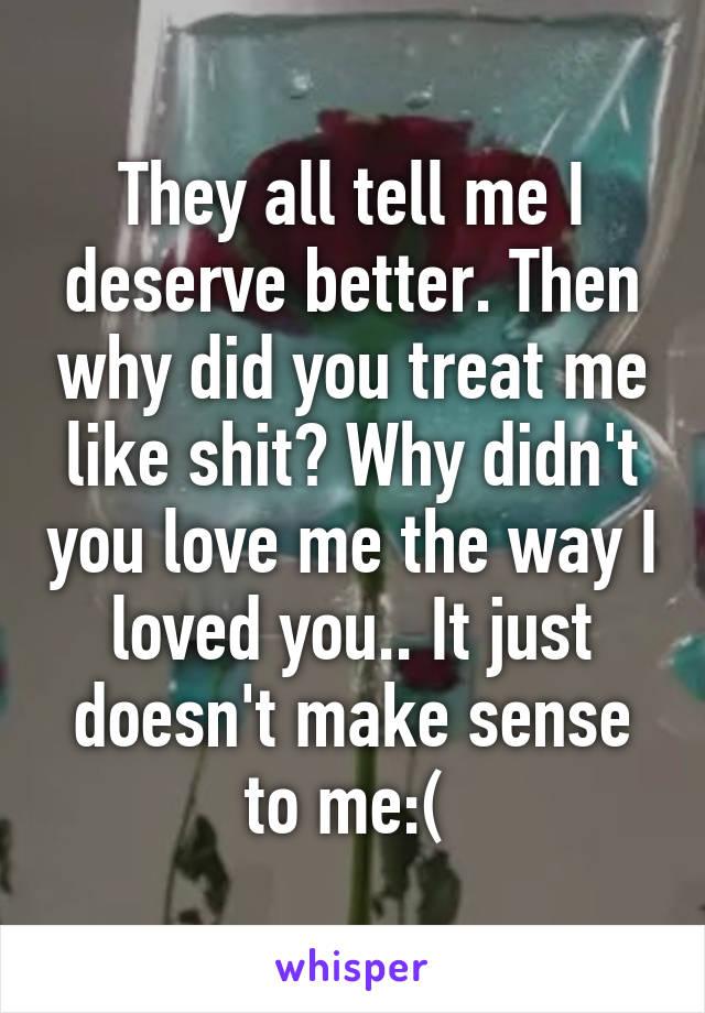 They all tell me I deserve better. Then why did you treat me like shit? Why didn't you love me the way I loved you.. It just doesn't make sense to me:(