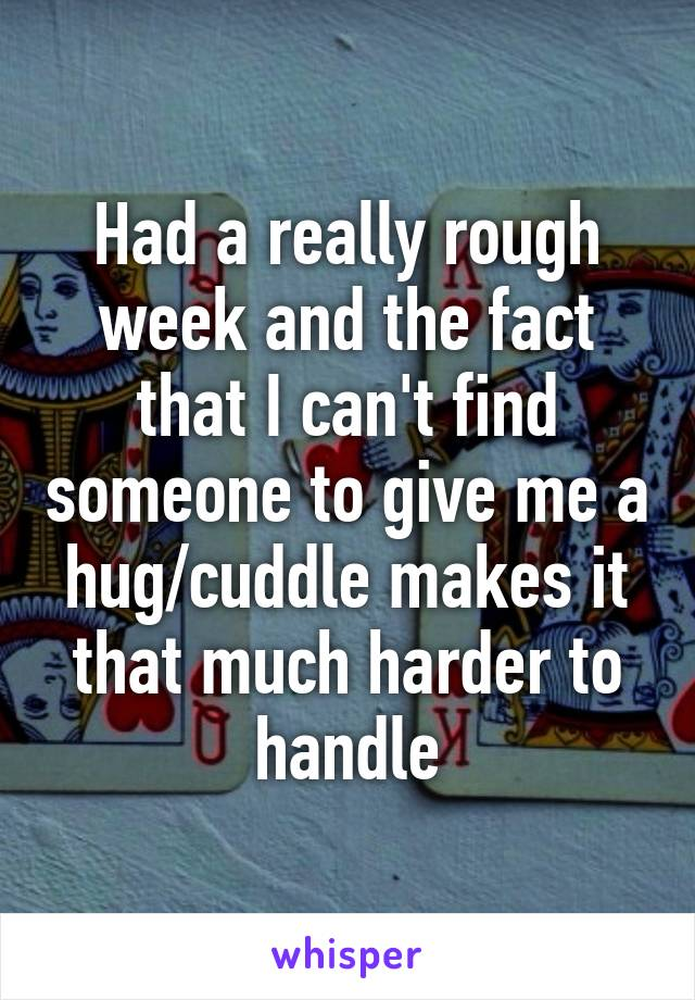 Had a really rough week and the fact that I can't find someone to give me a hug/cuddle makes it that much harder to handle