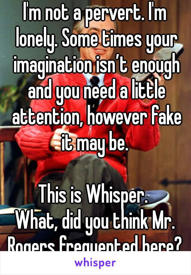 I'm not a pervert. I'm lonely. Some times your imagination isn't enough and you need a little attention, however fake it may be.   This is Whisper.  What, did you think Mr. Rogers frequented here?