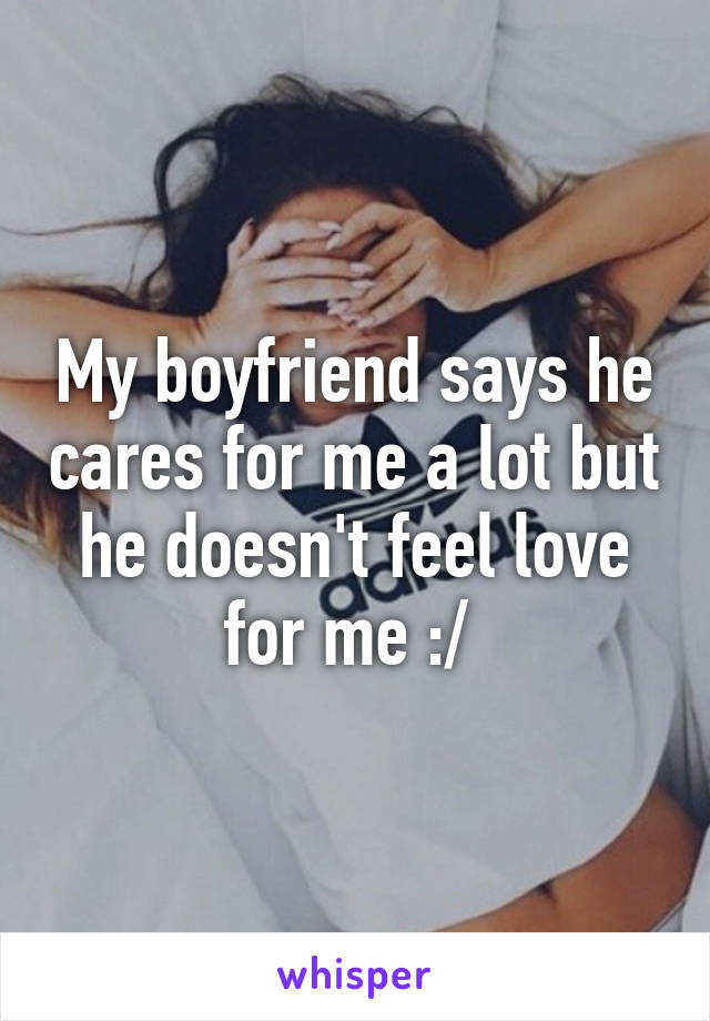My boyfriend says he cares for me a lot but he doesn't feel love for me :/
