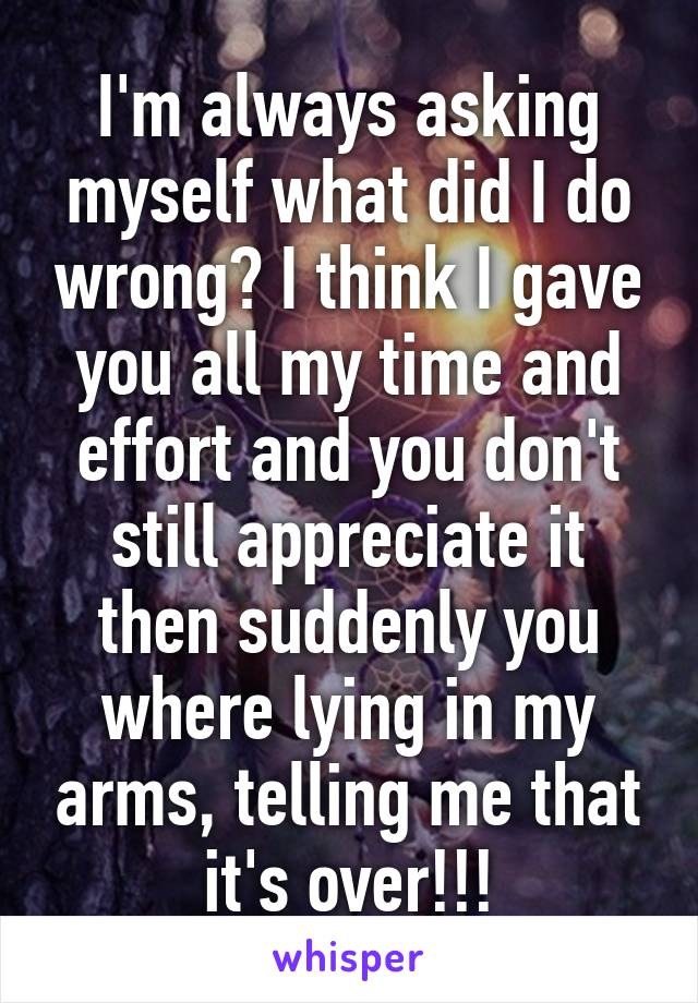 I'm always asking myself what did I do wrong? I think I gave you all my time and effort and you don't still appreciate it then suddenly you where lying in my arms, telling me that it's over!!!