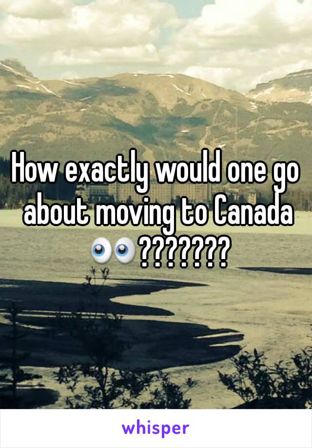 How exactly would one go about moving to Canada 👀???????