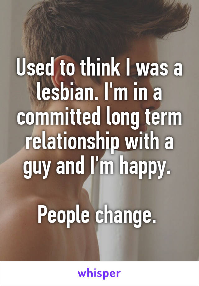 Used to think I was a lesbian. I'm in a committed long term relationship with a guy and I'm happy.   People change.