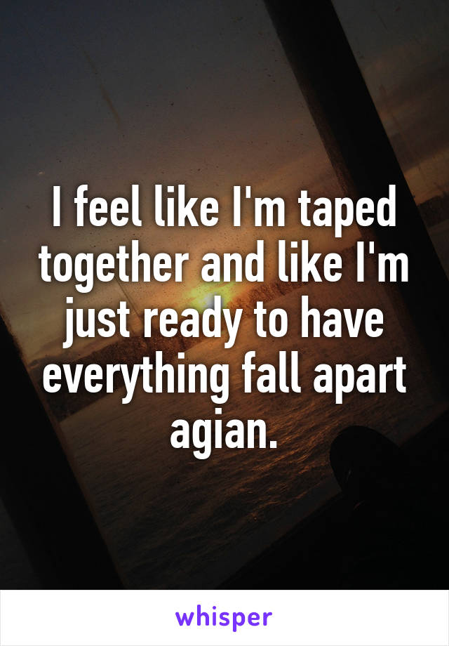 I feel like I'm taped together and like I'm just ready to have everything fall apart agian.