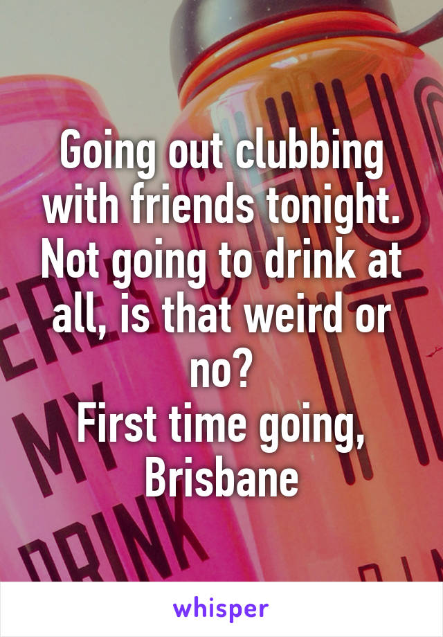 Going out clubbing with friends tonight. Not going to drink at all, is that weird or no? First time going, Brisbane