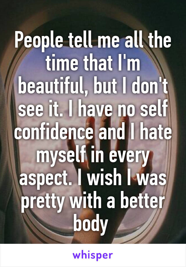People tell me all the time that I'm beautiful, but I don't see it. I have no self confidence and I hate myself in every aspect. I wish I was pretty with a better body