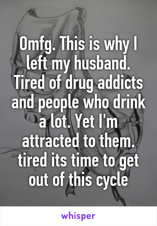 Omfg. This is why I left my husband. Tired of drug addicts and people who drink a lot. Yet I'm attracted to them. tired its time to get out of this cycle