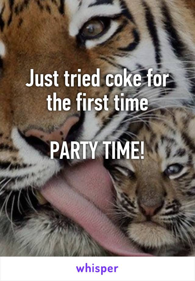 Just tried coke for the first time  PARTY TIME!
