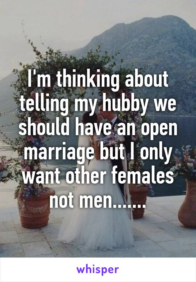 I'm thinking about telling my hubby we should have an open marriage but I only want other females not men.......