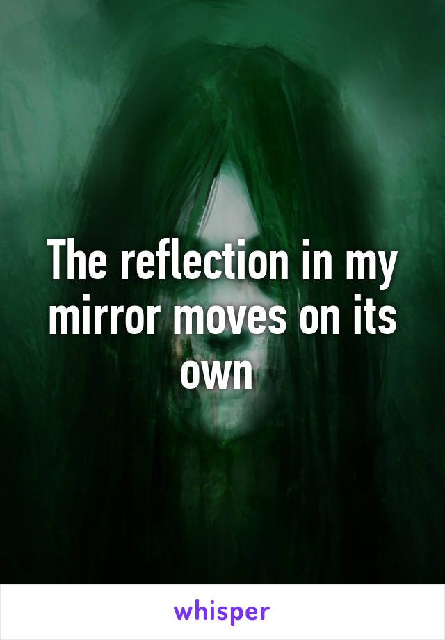 The reflection in my mirror moves on its own