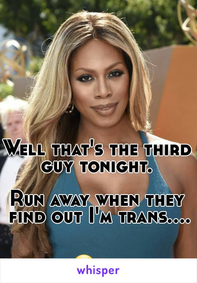 Well that's the third guy tonight.   Run away when they find out I'm trans....   😢🔫
