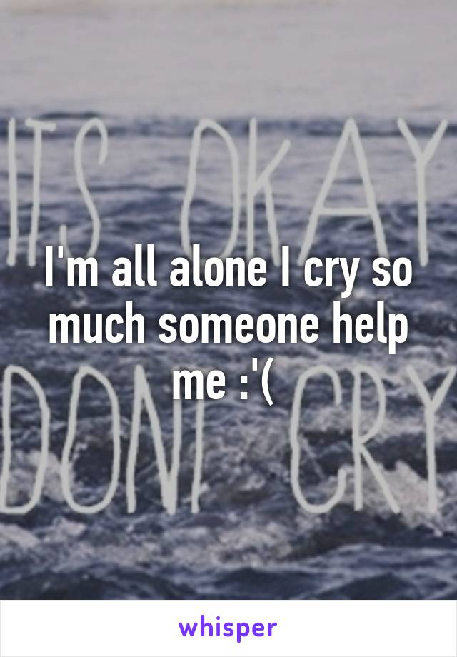 I'm all alone I cry so much someone help me :'(