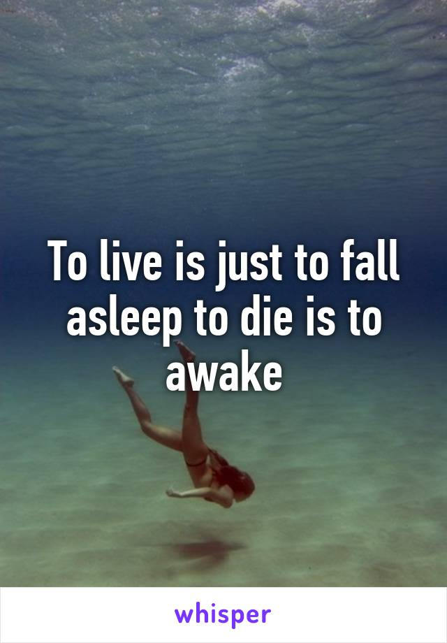 To live is just to fall asleep to die is to awake