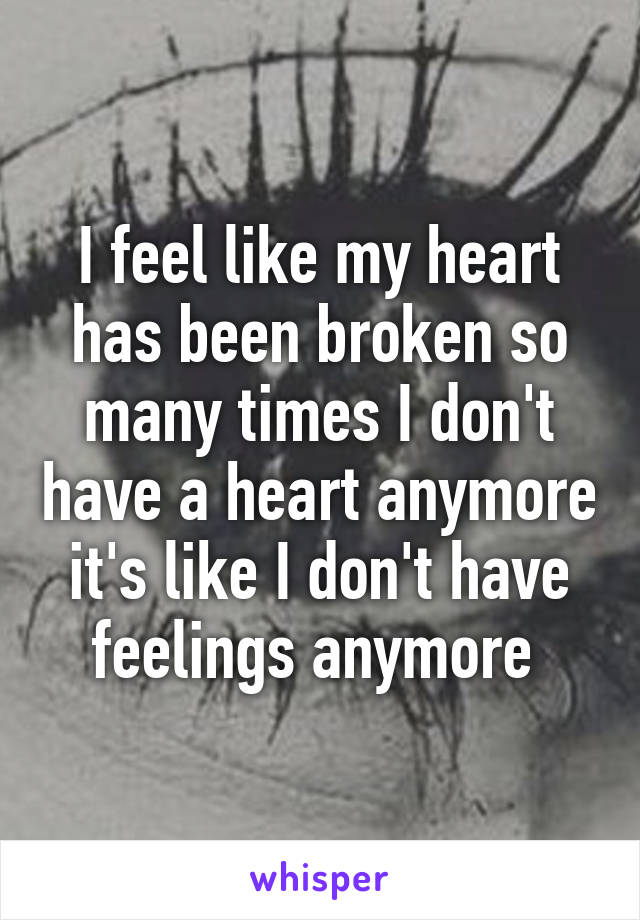 I feel like my heart has been broken so many times I don't have a heart anymore it's like I don't have feelings anymore