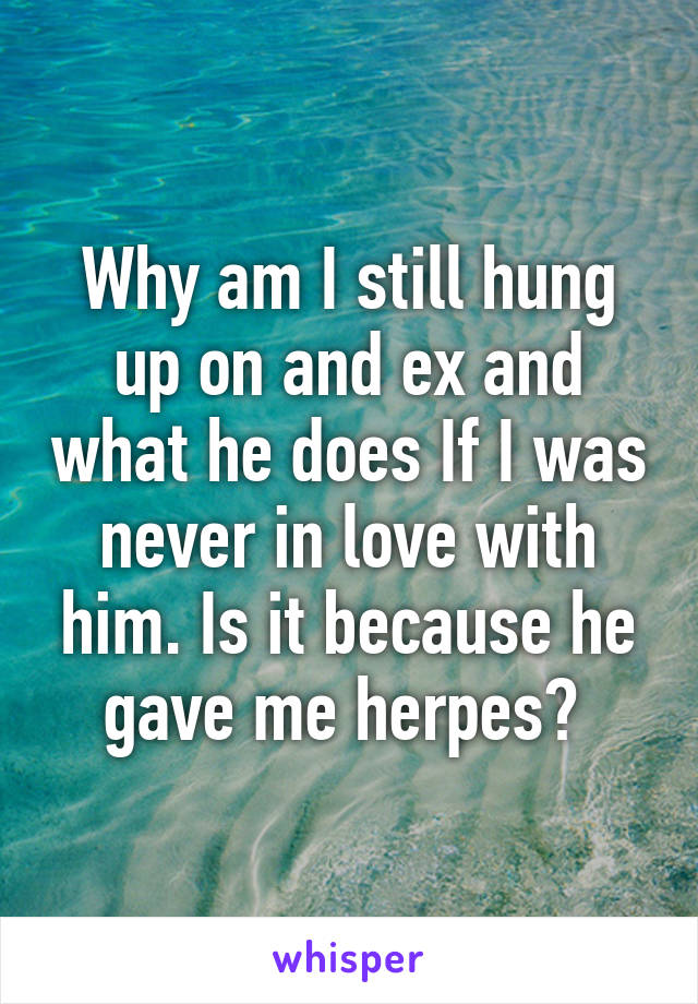 Why am I still hung up on and ex and what he does If I was never in love with him. Is it because he gave me herpes?