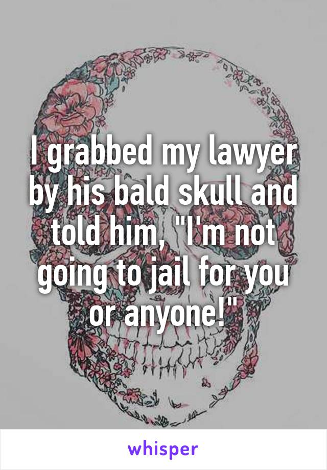 """I grabbed my lawyer by his bald skull and told him, """"I'm not going to jail for you or anyone!"""""""