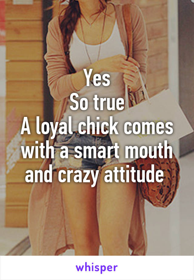 Yes So true A loyal chick comes with a smart mouth and crazy attitude