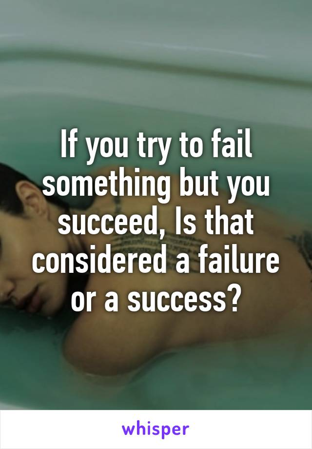 If you try to fail something but you succeed, Is that considered a failure or a success?