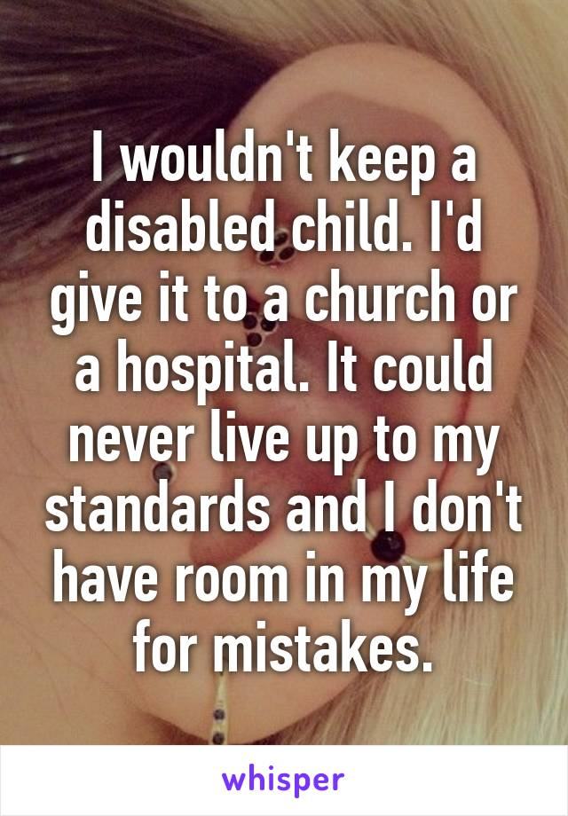 I wouldn't keep a disabled child. I'd give it to a church or a hospital. It could never live up to my standards and I don't have room in my life for mistakes.