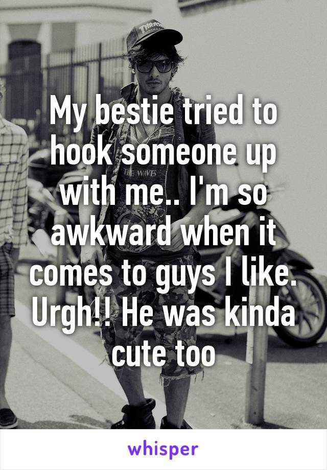 My bestie tried to hook someone up with me.. I'm so awkward when it comes to guys I like. Urgh!! He was kinda cute too