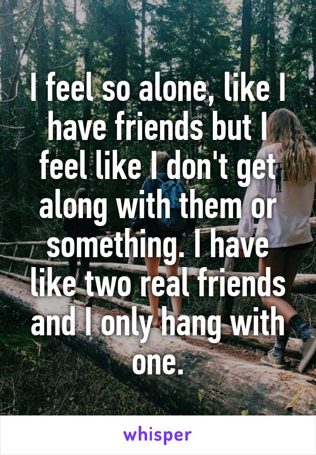 I feel so alone, like I have friends but I feel like I don't get along with them or something. I have like two real friends and I only hang with one.