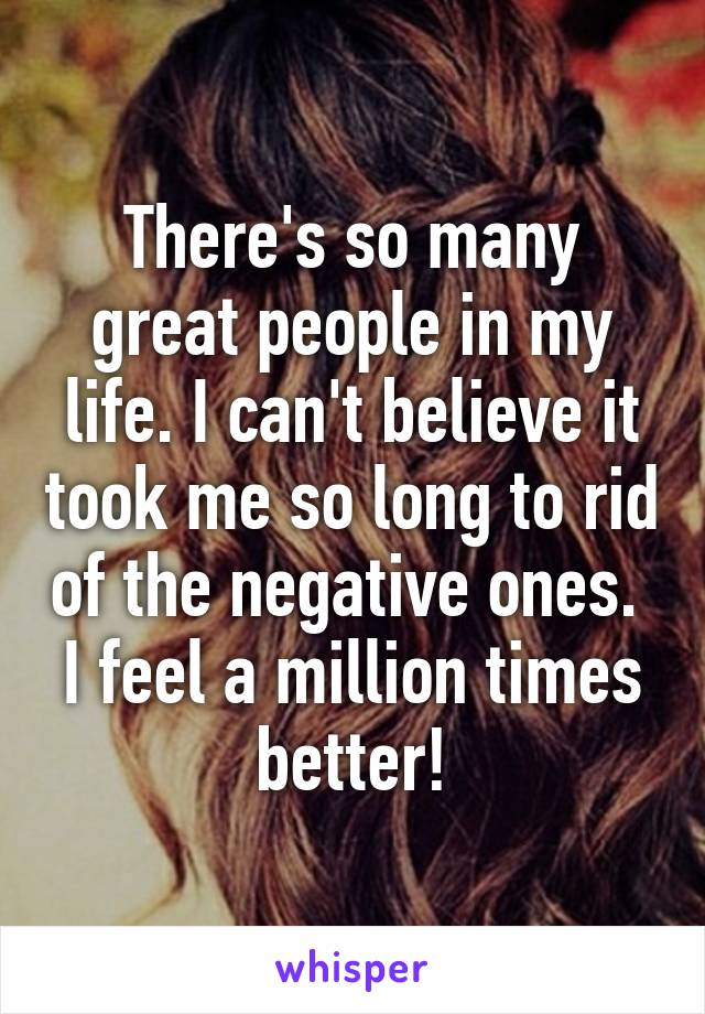 There's so many great people in my life. I can't believe it took me so long to rid of the negative ones.  I feel a million times better!