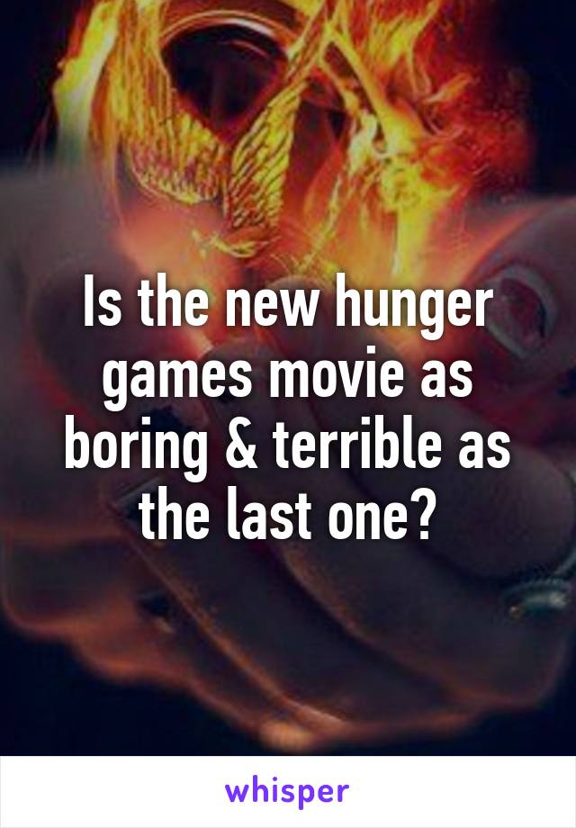 Is the new hunger games movie as boring & terrible as the last one?