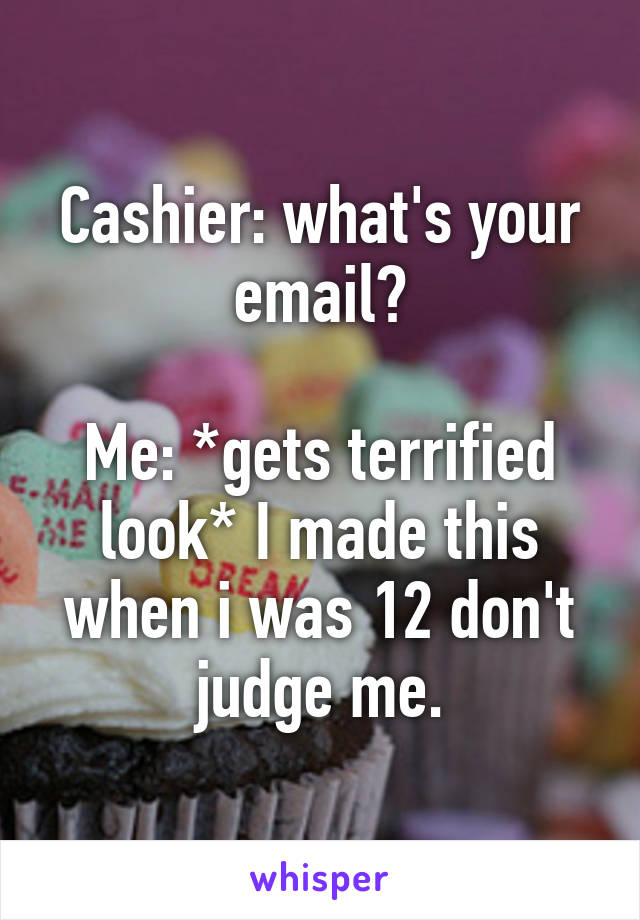 Cashier: what's your email?  Me: *gets terrified look* I made this when i was 12 don't judge me.