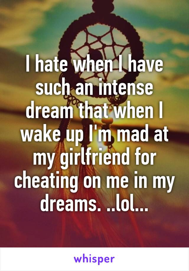 I hate when I have such an intense dream that when I wake up I'm mad at my girlfriend for cheating on me in my dreams. ..lol...