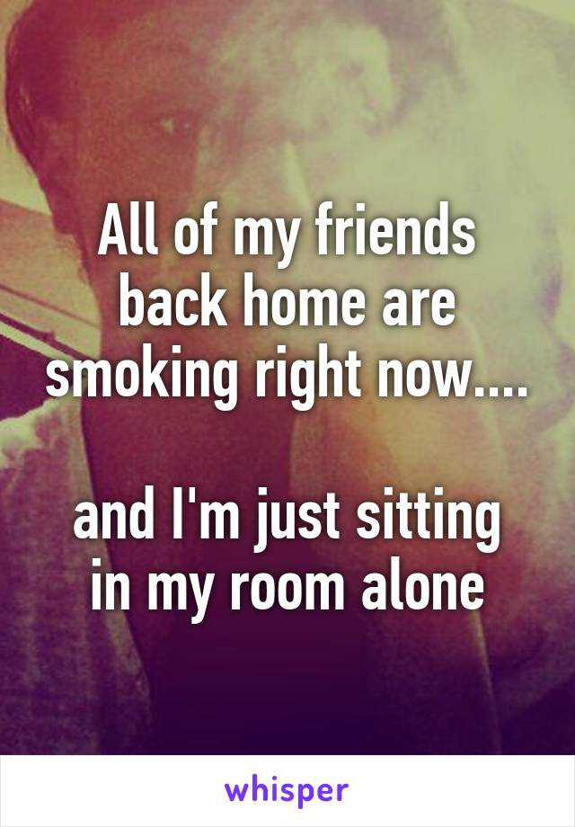 All of my friends back home are smoking right now....  and I'm just sitting in my room alone